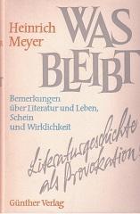 Was bleibt. Bemerkungen über Literatur und Leben,: Meyer, Heinrich und