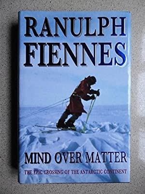 Mind Over Matter: Epic Crossing of the Antarctic Continent: Fiennes, Sir Ranulph