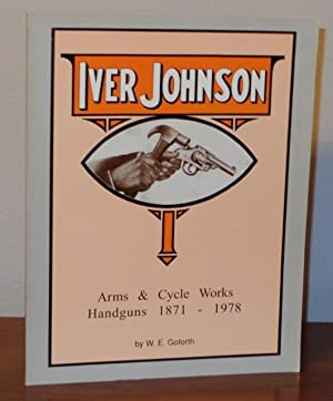 Iver Johnson's Arms and Cycle Works Handguns,: Goforth, W. E.