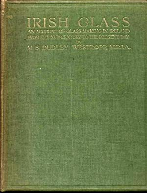 Irish Glass [An Account of Glass-Making in Ireland from the XVIth Century to the Present Day]
