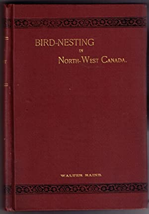 Bird-Nesting in North-West Canada: Raine, Walter
