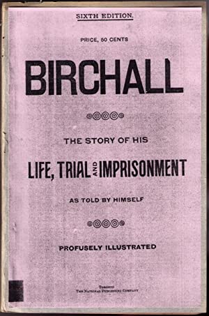 Birchall: The Story of His Life, Trial and Imprisonment, as Told by Himself. Profusely Illustrated....