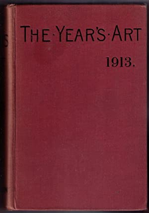 The Year's Art 1913. A Concise Epitome of all Matters Relating to the Arts of Painting, ...