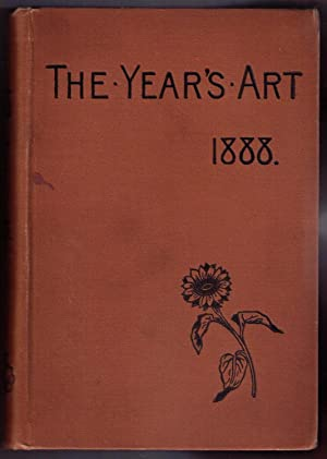 The Year's Art 1888. A Concise Epitome of all Matters Relating to the Arts of Painting, ...