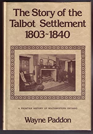 The Story of the Talbot Settlement, 1803-1840: A Frontier History of South Western Ontario: Paddon,...