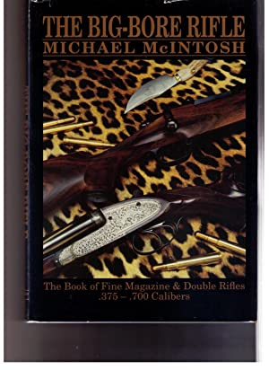 The Big-Bore Rifle: The Book of Fine Magazine and Double Rifles .375 - .700 Calibers: McIntosh, ...