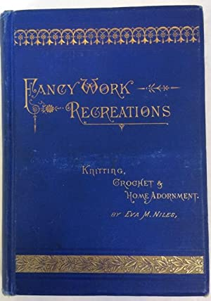Fancy Work Recreations. A Complete Guide to Knitting, Crochet, and Home Adornment.: Niles, Eva M.