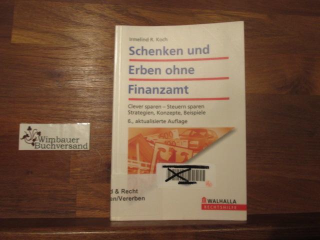 Schenken und erben ohne Finanzamt : clever planen - Steuern sparen ; Strategien, Konzepte, Beispiele. Rechtshilfe - Koch, Irmelind R.
