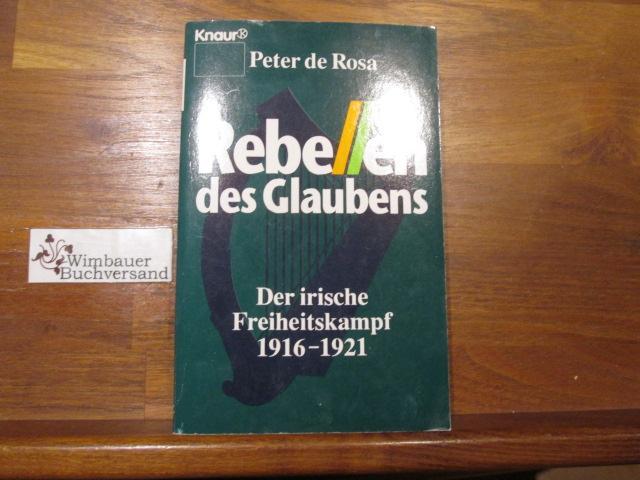 Rebellen des Glaubens : der irische Freiheitskampf 1916 - 1921. Peter DeRosa. Aus dem Engl. von Mara Huber / Knaur ; 77081 - De Rosa, Peter (Verfasser)