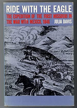 RIDE WITH THE EAGLE The Expedition of the First Missouri in the War with Mexico, 1846: Davis, Julia