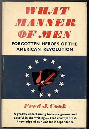 WHAT MANNER OF MEN Forgotten Heroes of the American Revolution: Cook, Fred J.