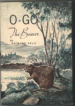 O-GO THE BEAVER: Kelly, Raymond, Illustrated by Kurt Wiese