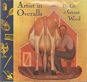 ARTIST IN OVERALLS THE LIFE OF GRANT WOOD: Duggleby, John
