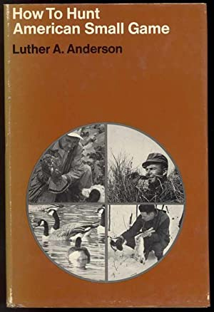 HOW TO HUNT AMERICAN SMALL GAME: Anderson, Luther A.