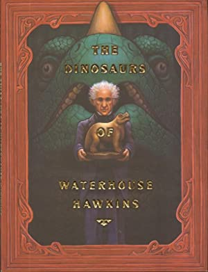 The Dinosaurs of Waterhouse Hawkins : An Illuminating History of Mr. Warehouse Hawkins, Artist an...