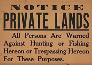 Notice Private Lands. All Persons are Warned Against Hunting or Fishing Hereon or Tresspassing ...