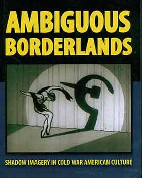 Ambiguous Borderlands: Shadow Imagery in Cold War American Culture. First edition.
