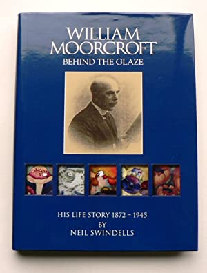 William Moorcroft: Behind the Glaze. His Life Story 1872-1945