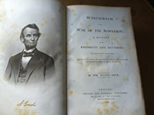 Wisconsin in the War of the Rebellion; a history of all regiments and batteries the state has sent ...