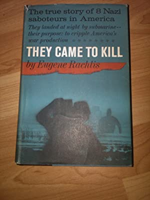 They Came To Kill: The Story Of Eight Nazi Saboteurs In America .: Eugene Rachlis