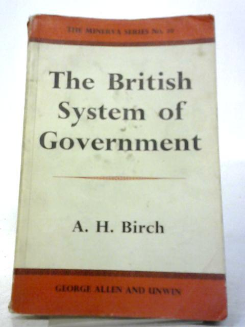 The British System of Government. Minerva Series: A. H Birch