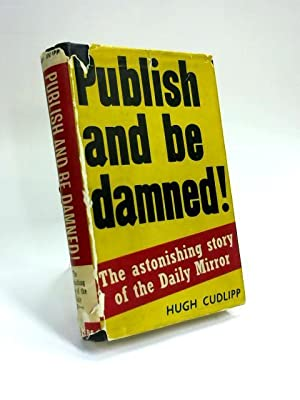 Publish and be Damned: The Astonishing Story: Hugh Cudlipp