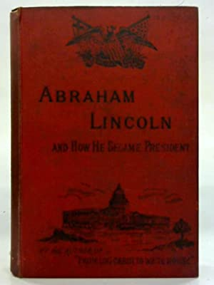 Abraham Lincoln: The pioneer boy and how: W. M. Thayer