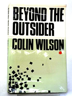 Beyond The Outsider: The Philosophy of the: Colin Wilson