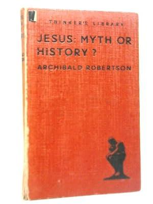 Jesus: Myth or History?: Archibald Robertson