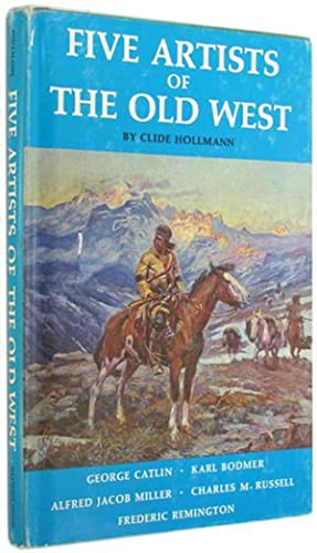 Five Artists of the Old West: George Catlin, Karl Bodmer, Alfred Jacob Miller, Charles M. Russell...