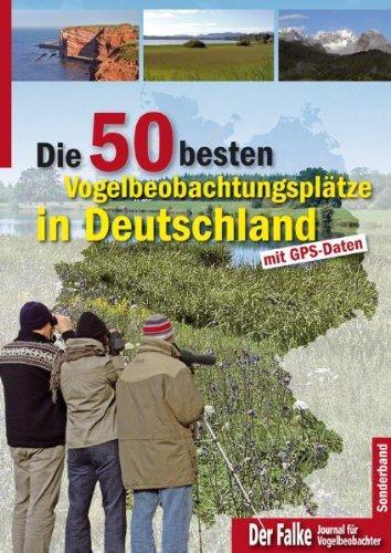Die 50 besten Vogelbeobachtungsplätze in Deutschland : mit GPS-Daten. zssgest. und bearb. von Thomas Brandt . In Zusammenarbeit mit der Falke-Red. / Der Falke ; [Jg. 58], Sonderbd. - Brandt, Thomas (Mitwirkender)