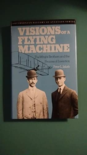 Visions of a Flying Machine: The Wright Brothers and the Process of Invention (Smithsonian Histor...