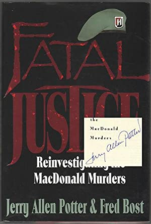 FATAL JUSTICE: Reinvestigating the MacDonald Murders: POTTER, Jerry Allen; BOST, Fred