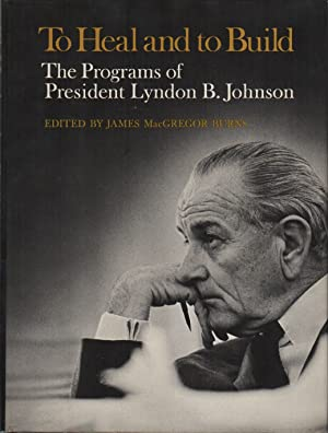 TO HEAL AND TO BUILD: The Programs of President Lyndon B. Johnson