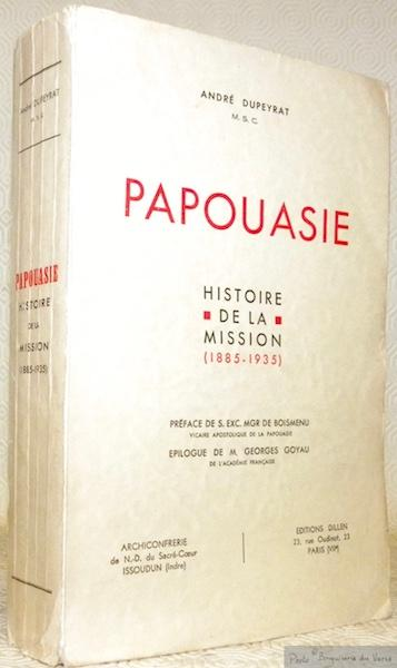 André Dupeyrat,... Papouasie - Histoire de la mission, 1885-1935. Préface de S. Exc. Mgr. de Boismenu,... Epilogue de M. Georges Goyau