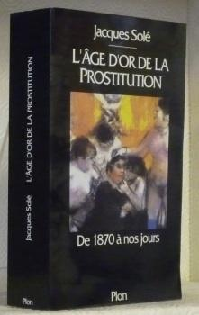 L?âge d?or de la prostitution, de 1870: SOLE, Jacques.