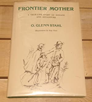 Frontier Mother: A True-Life Story of Indians and Adventure: Stahl, O. Glenn