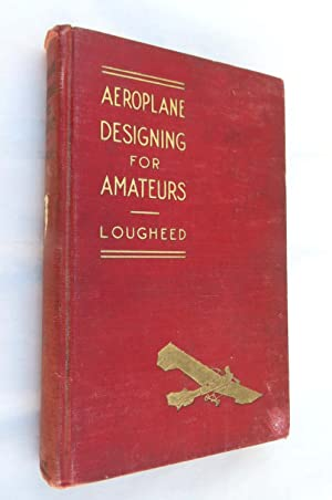 Aeroplane Designing for Amateurs - A Plain Treatment for the Basic Principles of Flight Engineeri...
