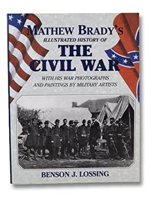 Mathew Brady's Illustrated History of the Civil: Lossing, Benson J.