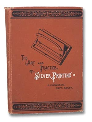 The Art and Practice of Silver Printing: Robinson, H.P.; Capt.
