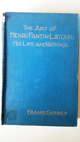 The Art of Henri Fantin-Latour: His Life: Frank Gibson