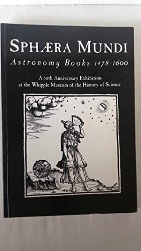 Sphaera Mundi - Astronomy Books 1478-1600 A 50th Anniversary Exhibitio at the Whipple Museum of t...