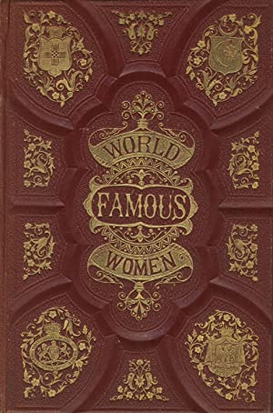 World-famous women. Types of female heroism, beauty, and influence, from the earliest ages to the ...