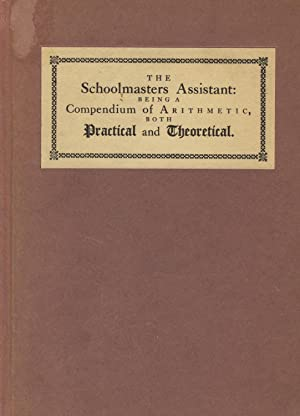 The schoolmasters assistant: being a compendium of arithmetic, both practical and theoretical: ...
