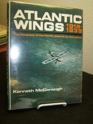 Atlantic Wings 1919-1939; The Conquest of the North Atlantic by Aeroplane.: McDonough, Kenneth.