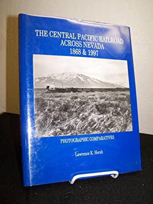 The Central Pacific Railroad Across Nevada 1868 & 1997.: Hersh, Lawrence K.