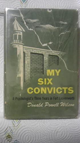 MY SIX CONVICTS: A Psychologist's 3 Years inFort Leavenworth: Wilson, Donald Powell