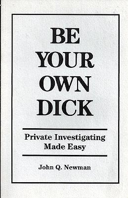 Be Your Own Dick: Private Investigating Made: Newman, John Q.