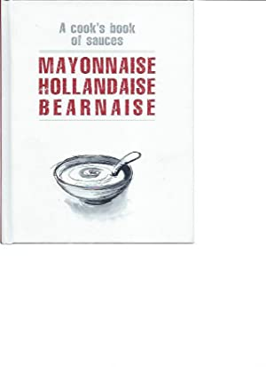 Mayonnaise, Hollandaise, Bearnaise: A Cook's Book Of Sauces