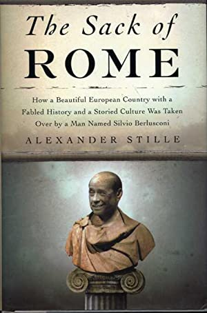 The Sack of Rome: How a Beautiful European Country with a Fabled History and a Storied Culture Wa...